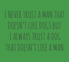I NEVER TRUST A MAN THAT DOESN'T LIKE DOGS BUT I ALWAYS TRUST A DOG THAT DOESN'T LIKE A MAN. by Bundjum