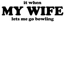 I Love It When My Wife Lets Me Go Bowling by kwg2200