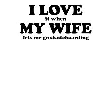 I Love It When My Wife Lets Me Go Skateboarding Photographic Print