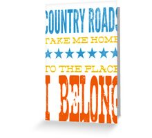 country roads take me home, to the place i belong Greeting Card