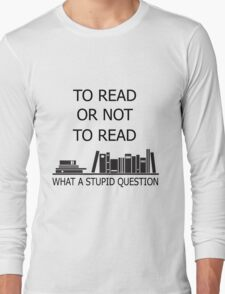 To read or not to read what a stupid question  Long Sleeve T-Shirt