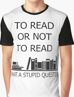 To read or not to read what a stupid question  Graphic T-Shirt