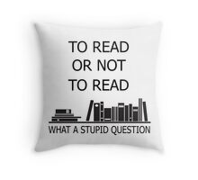 To read or not to read what a stupid question  Throw Pillow