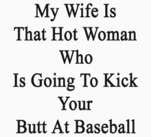 My Wife Is That Hot Woman Who Is Going To Kick Your Butt At Baseball  by supernova23