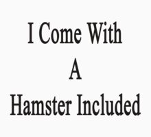 I Come With A Hamster Included  by supernova23