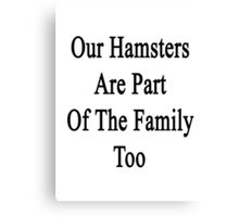 Our Hamsters Are Part Of The Family Too  Canvas Print