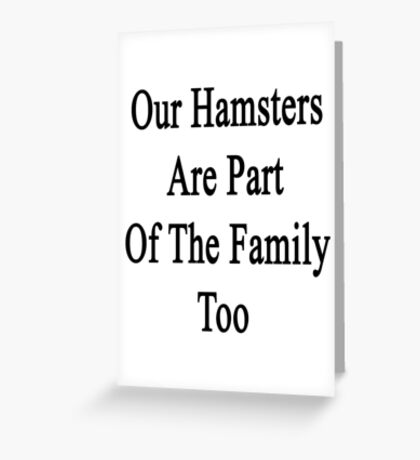 Our Hamsters Are Part Of The Family Too  Greeting Card