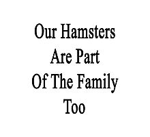 Our Hamsters Are Part Of The Family Too  Photographic Print