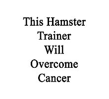 This Hamster Trainer Will Overcome Cancer  Photographic Print