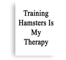 Training Hamsters Is My Therapy  Canvas Print