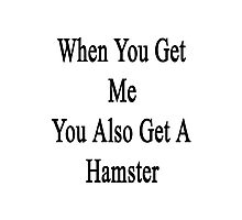 When You Get Me You Also Get A Hamster  Photographic Print