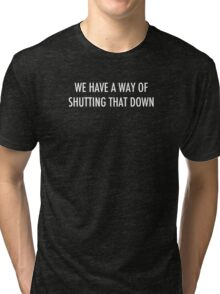 WE HAVE A WAY OF SHUTTING THAT DOWN - light text Tri-blend T-Shirt