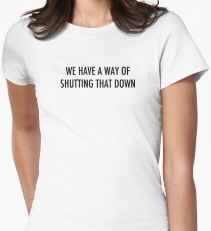 WE HAVE A WAY OF SHUTTING THAT DOWN - dark text Womens Fitted T-Shirt