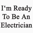 I'm Ready To Be An Electrician  by supernova23