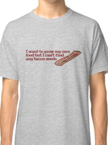 I want to grow my own food but I can't find any bacon seeds Classic T-Shirt