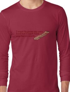 I want to grow my own food but I can't find any bacon seeds Long Sleeve T-Shirt
