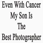 Even With Cancer My Son Is The Best Photographer  by supernova23