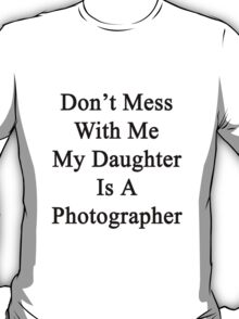 Don't Mess With Me My Daughter Is A Photographer  T-Shirt