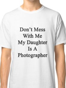 Don't Mess With Me My Daughter Is A Photographer  Classic T-Shirt