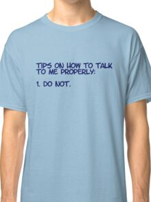 Tips on how to talk to me properly: 1. Do not. Classic T-Shirt