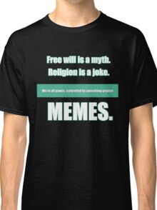 Free will is a myth. Religion is a joke. We're all pawns controlled by something greater: MEMES. Classic T-Shirt