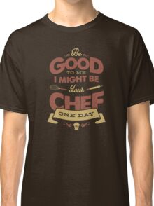 BE GOOD TO ME chef edition Classic T-Shirt