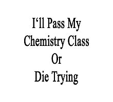 I'll Pass My Chemistry Class Or Die Trying  Photographic Print
