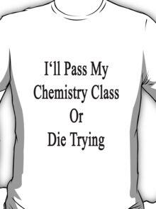 I'll Pass My Chemistry Class Or Die Trying  T-Shirt