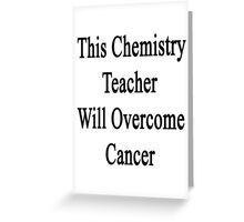 This Chemistry Teacher Will Overcome Cancer  Greeting Card