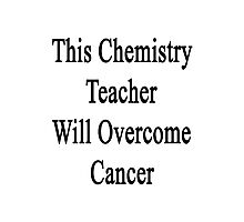 This Chemistry Teacher Will Overcome Cancer  Photographic Print
