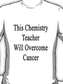 This Chemistry Teacher Will Overcome Cancer  T-Shirt