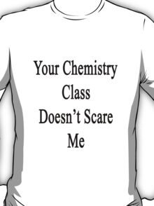 Your Chemistry Class Doesn't Scare Me  T-Shirt