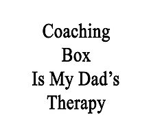 Coaching Box Is My Dad's Therapy  Photographic Print