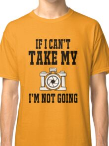 If i can't take my camera i'm not going Classic T-Shirt