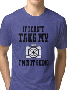 If i can't take my camera i'm not going Tri-blend T-Shirt
