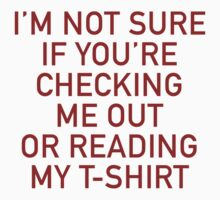 I'm Not Sure If You're Checking Me Out Or Reading My T-Shirt by BrightDesign