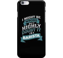 I MIGHT BE WRONG BUT I HIGHLY DOUBT IT I'M A BARISTA iPhone Case/Skin