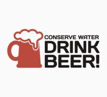 Conserve Water, Drink Beer! by artpolitic