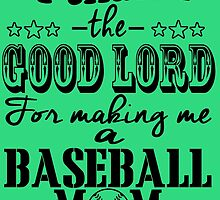 I Thank The Good Lord For Making Me A Baseball Mom by fashionera