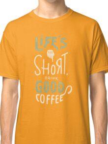 Drink Good Coffee Classic T-Shirt