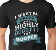 I MIGHT BE WRONG BUT I HIGHLY DOUBT IT I'M A ROOFER Unisex T-Shirt
