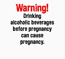 Warning! Drinking alcoholic beverages before pregnancy can cause pregnancy. Unisex T-Shirt