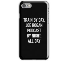 Train By Day, Joe Rogan Podcast By Night, All Day iPhone Case/Skin