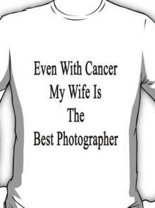 Even With Cancer My Wife Is The Best Photographer  T-Shirt