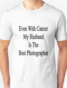 Even With Cancer My Husband Is The Best Photographer  Unisex T-Shirt