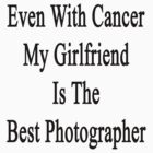 Even With Cancer My Girlfriend Is The Best Photographer  by supernova23