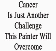 Cancer Is Just Another Challenge This Painter Will Overcome  by supernova23