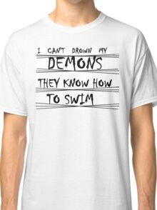 i can't drown my demons they know how to swim Classic T-Shirt