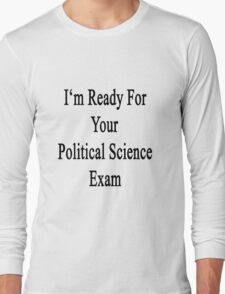 I'm Ready For Your Political Science Exam  Long Sleeve T-Shirt