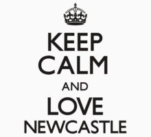 Keep Calm And Love Newcastle by CarryOn